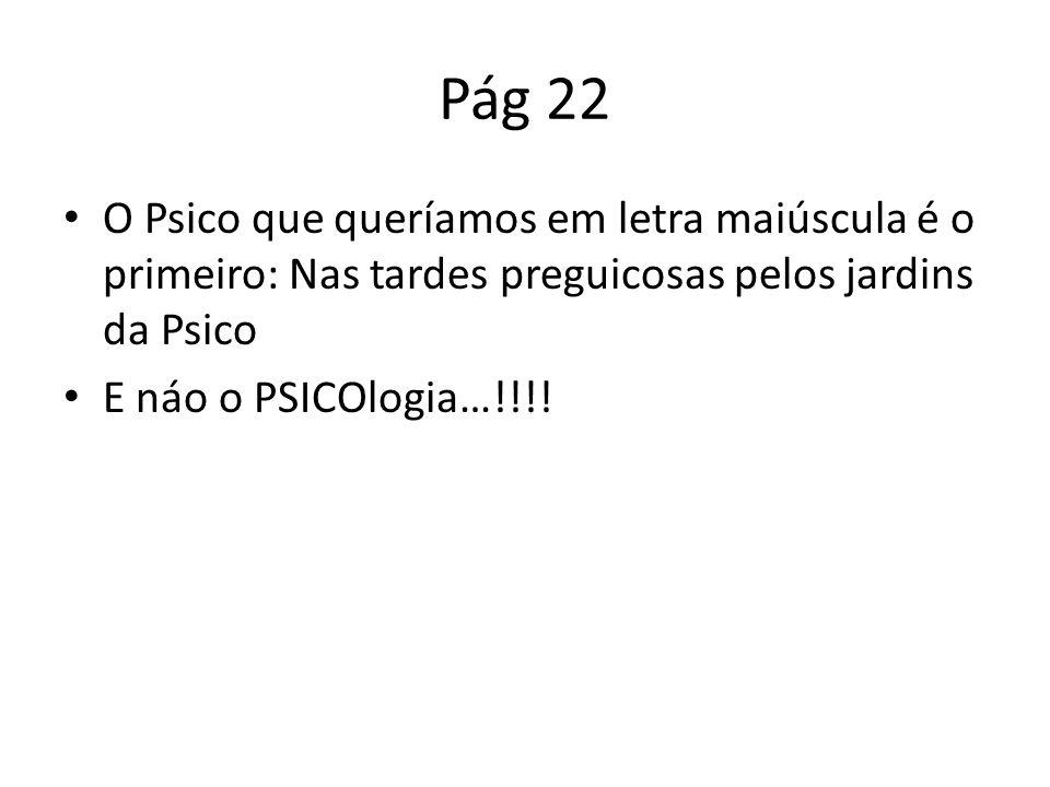 Pág 22 O Psico que queríamos em letra maiúscula é o primeiro: Nas tardes preguicosas pelos jardins da Psico E náo o PSICOlogia…!!!!