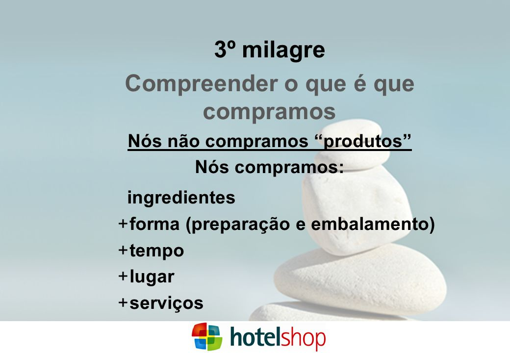 3º milagre Compreender o que é que compramos Nós não compramos produtos Nós compramos: ingredientes  forma (preparação e embalamento)  tempo  lugar  serviços