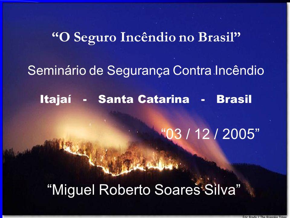 O Seguro Incêndio no Brasil Seminário de Segurança Contra Incêndio Itajaí - Santa Catarina - Brasil 03 / 12 / 2005 Miguel Roberto Soares Silva