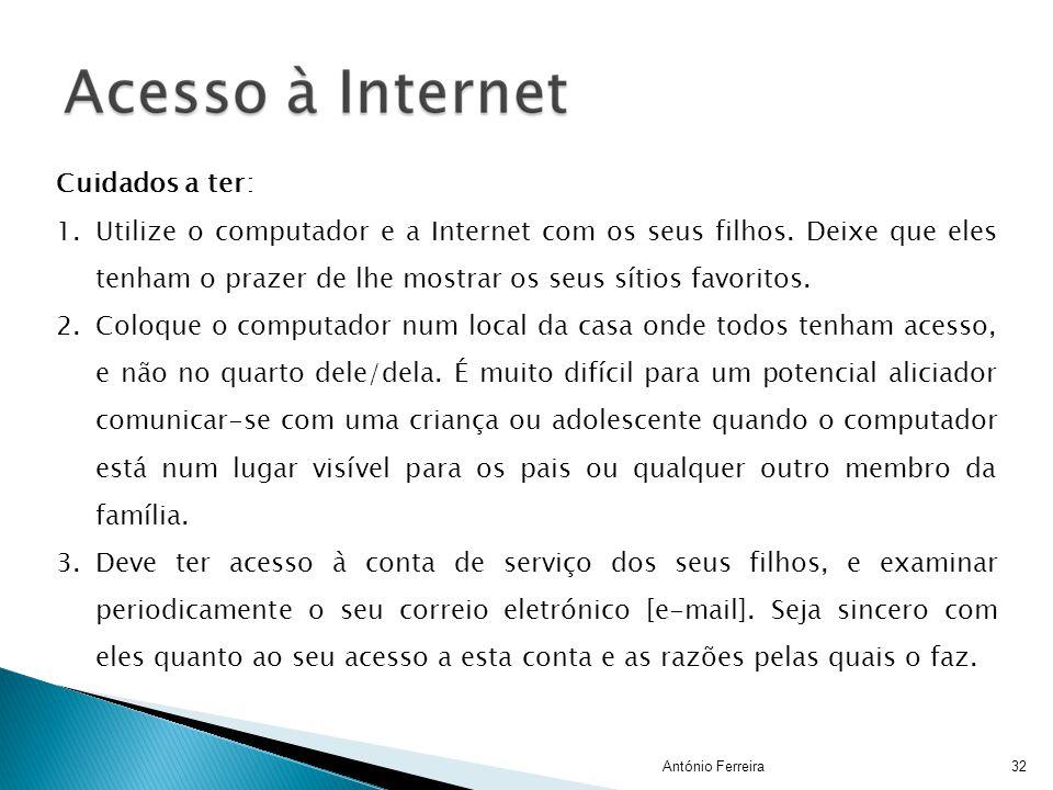 32António Ferreira Cuidados a ter: 1.Utilize o computador e a Internet com os seus filhos. Deixe que eles tenham o prazer de lhe mostrar os seus sítio