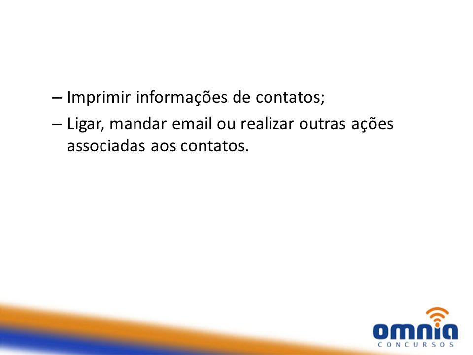 – Imprimir informações de contatos; – Ligar, mandar email ou realizar outras ações associadas aos contatos.