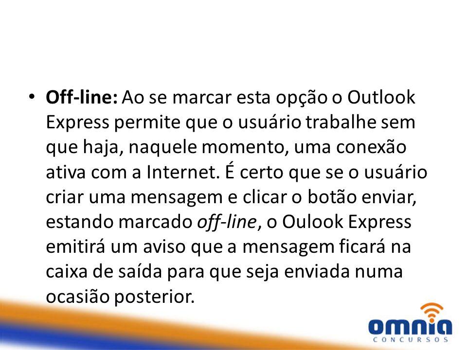 Off-line: Ao se marcar esta opção o Outlook Express permite que o usuário trabalhe sem que haja, naquele momento, uma conexão ativa com a Internet. É
