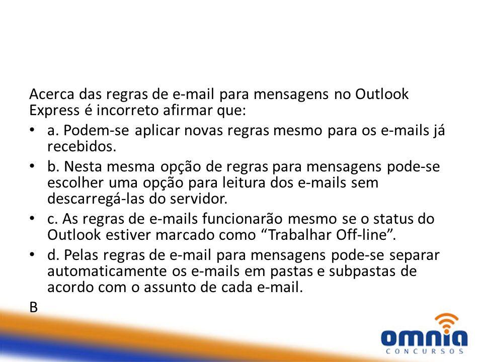 Acerca das regras de e-mail para mensagens no Outlook Express é incorreto afirmar que: a. Podem-se aplicar novas regras mesmo para os e-mails já receb
