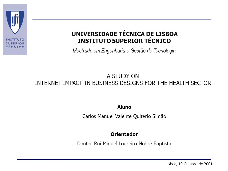A Study on Internet Impact in Business Designs for the Health Sector Mestrado em Engenharia e Gestão de Tecnologia UNIVERSIDADE TÉCNICA DE LISBOA INSTITUTO SUPERIOR TÉCNICO A STUDY ON INTERNET IMPACT IN BUSINESS DESIGNS FOR THE HEALTH SECTOR Aluno Carlos Manuel Valente Quiterio Simão Orientador Doutor Rui Miguel Loureiro Nobre Baptista Lisboa, 19 Outubro de 2001
