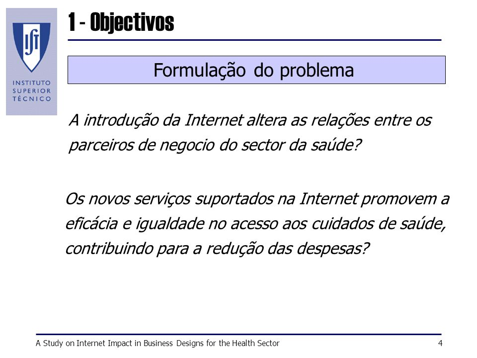 A Study on Internet Impact in Business Designs for the Health Sector4 1 - Objectivos A introdução da Internet altera as relações entre os parceiros de negocio do sector da saúde.