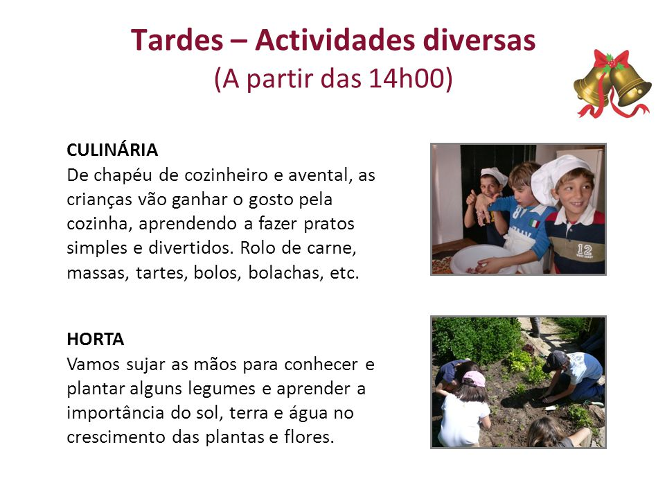 Tardes – Actividades diversas (A partir das 14h00) CULINÁRIA De chapéu de cozinheiro e avental, as crianças vão ganhar o gosto pela cozinha, aprendendo a fazer pratos simples e divertidos.