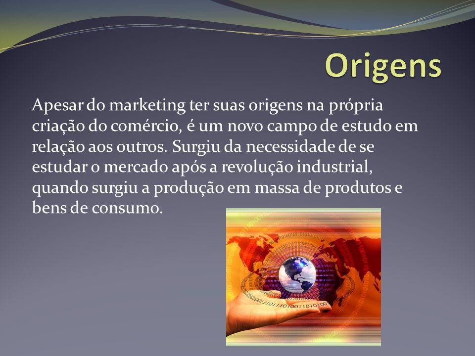 Apesar do marketing ter suas origens na própria criação do comércio, é um novo campo de estudo em relação aos outros. Surgiu da necessidade de se estu