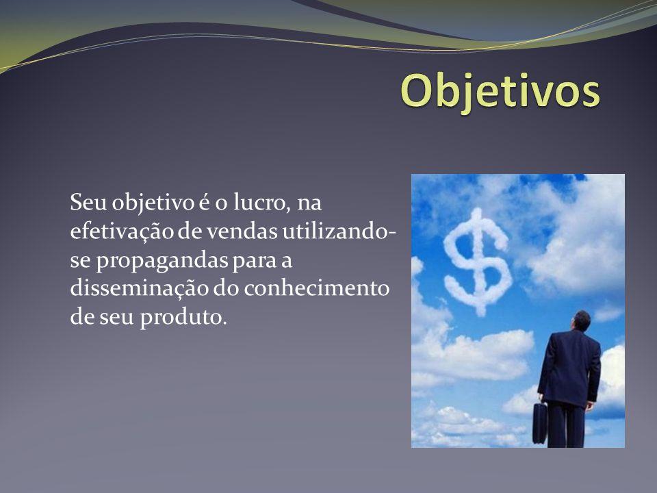Seu objetivo é o lucro, na efetivação de vendas utilizando- se propagandas para a disseminação do conhecimento de seu produto.