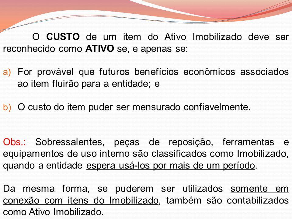O CUSTO de um item do Ativo Imobilizado deve ser reconhecido como ATIVO se, e apenas se: a) For provável que futuros benefícios econômicos associados