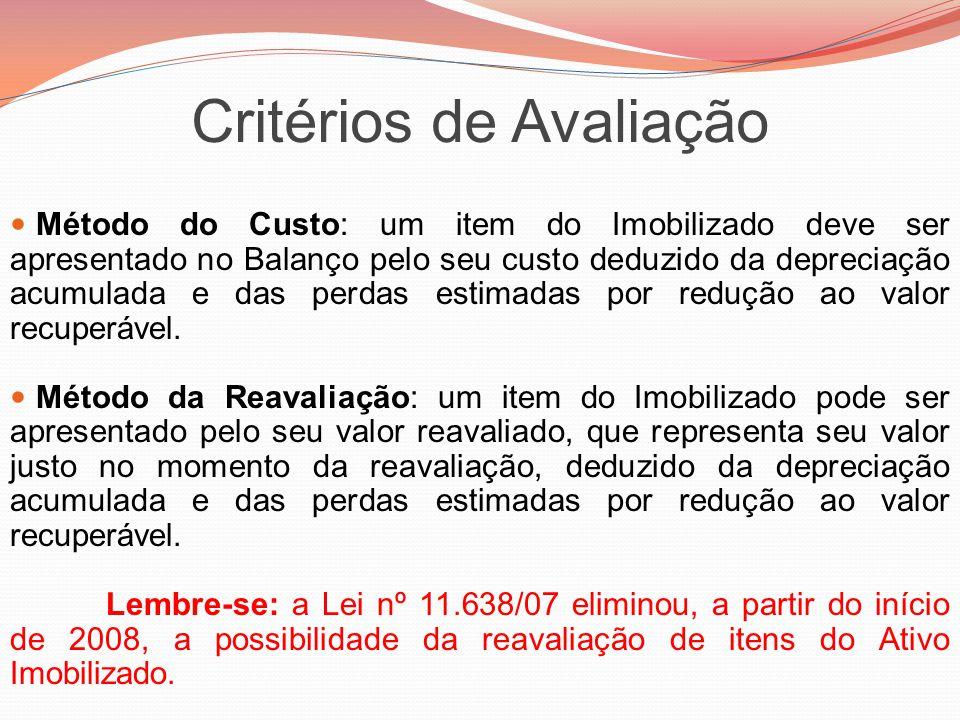 Critérios de Avaliação Método do Custo: um item do Imobilizado deve ser apresentado no Balanço pelo seu custo deduzido da depreciação acumulada e das