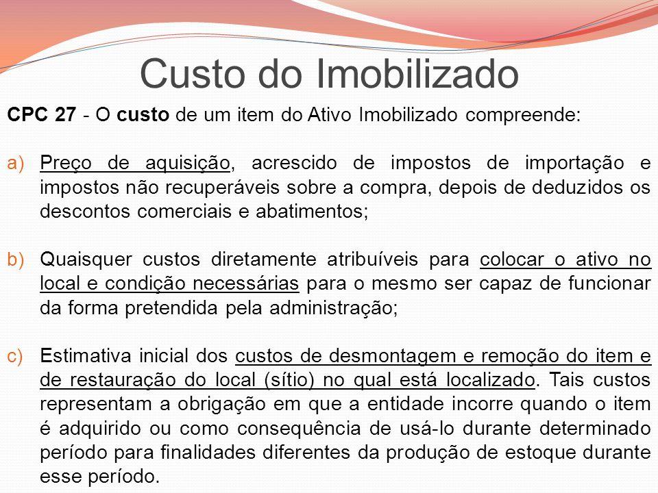 CPC 27 - O custo de um item do Ativo Imobilizado compreende: a) Preço de aquisição, acrescido de impostos de importação e impostos não recuperáveis so