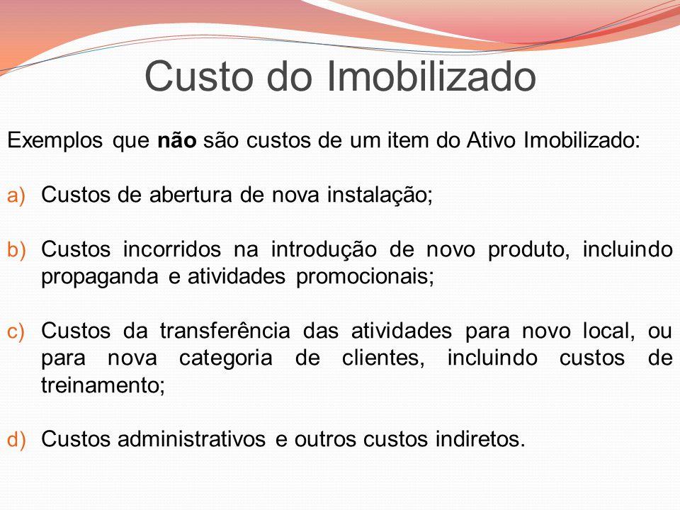 Exemplos que não são custos de um item do Ativo Imobilizado: a) Custos de abertura de nova instalação; b) Custos incorridos na introdução de novo prod