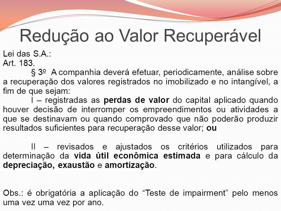 Redução ao Valor Recuperável Lei das S.A.: Art. 183. § 3 o A companhia deverá efetuar, periodicamente, análise sobre a recuperação dos valores registr
