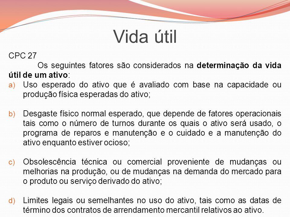 Vida útil CPC 27 Os seguintes fatores são considerados na determinação da vida útil de um ativo: a) Uso esperado do ativo que é avaliado com base na c