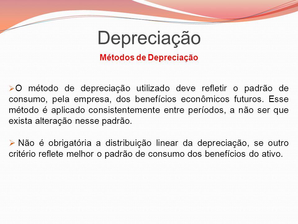 Depreciação Métodos de Depreciação  O método de depreciação utilizado deve refletir o padrão de consumo, pela empresa, dos benefícios econômicos futu