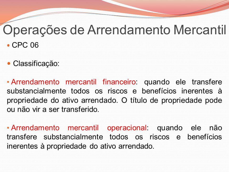 Operações de Arrendamento Mercantil CPC 06 Classificação: Arrendamento mercantil financeiro: quando ele transfere substancialmente todos os riscos e b