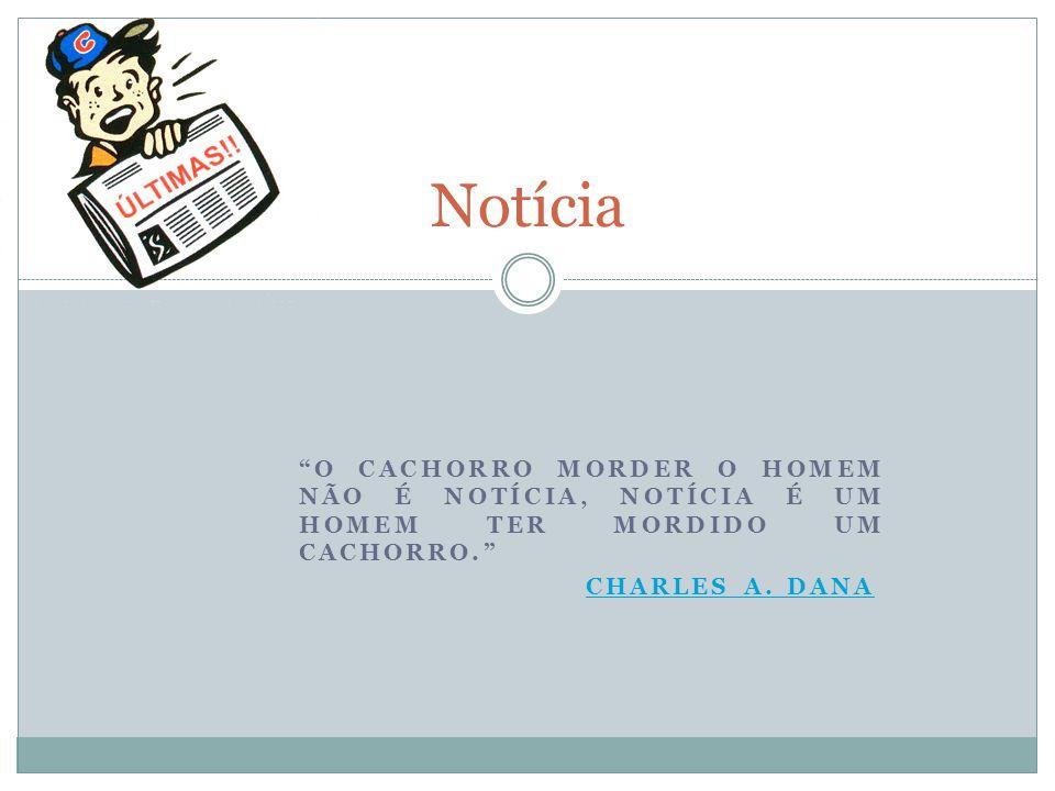 """""""O CACHORRO MORDER O HOMEM NÃO É NOTÍCIA, NOTÍCIA É UM HOMEM TER MORDIDO UM CACHORRO."""" CHARLES A. DANA Notícia"""