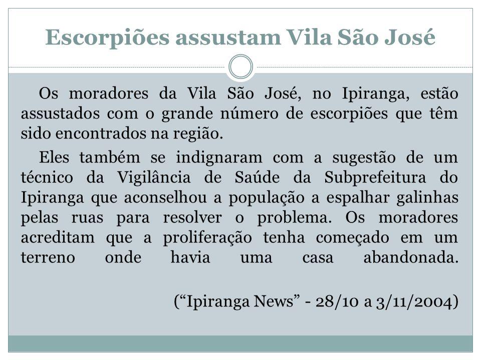 Escorpiões assustam Vila São José Os moradores da Vila São José, no Ipiranga, estão assustados com o grande número de escorpiões que têm sido encontra