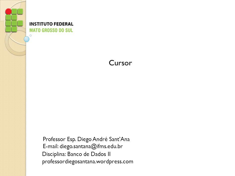 Cursor Professor Esp. Diego André Sant'Ana E-mail: diego.santana@ifms.edu.br Disciplina: Banco de Dados II professordiegosantana.wordpress.com