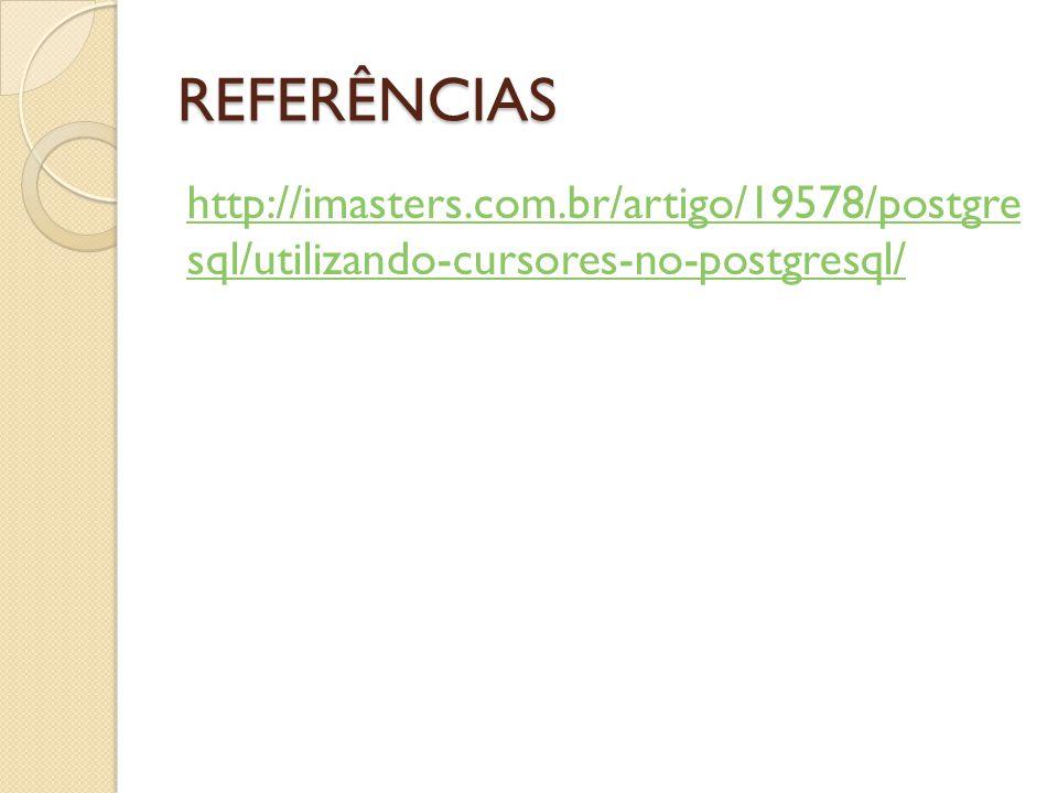 REFERÊNCIAS http://imasters.com.br/artigo/19578/postgre sql/utilizando-cursores-no-postgresql/