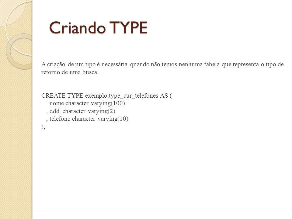 Criando uma função utilizando tipo como retorno DROP FUNCTION exemplo.cur_telefones(integer); CREATE OR REPLACE FUNCTION exemplo.cur_telefones(integer) RETURNS SETOF exemplo.type_cur_telefones AS $BODY$ DECLARE --parametros p_usuario_id ALIAS FOR $1; --cursor reg exemplo.type_cur_telefones%ROWTYPE; BEGIN --busca os telefones do usuario informado FOR reg in SELECT u.nome, t.ddd, t.numero FROM exemplo.usuario u INNER JOIN exemplo.telefone t ON(u.usuario_id = t.usuario_id) WHERE t.usuario_id = p_usuario_id LOOP RETURN NEXT reg; END LOOP; RETURN; END; $BODY$ LANGUAGE plpgsql VOLATILE;