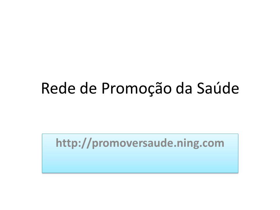 Rede de Promoção da Saúde http://promoversaude.ning.com
