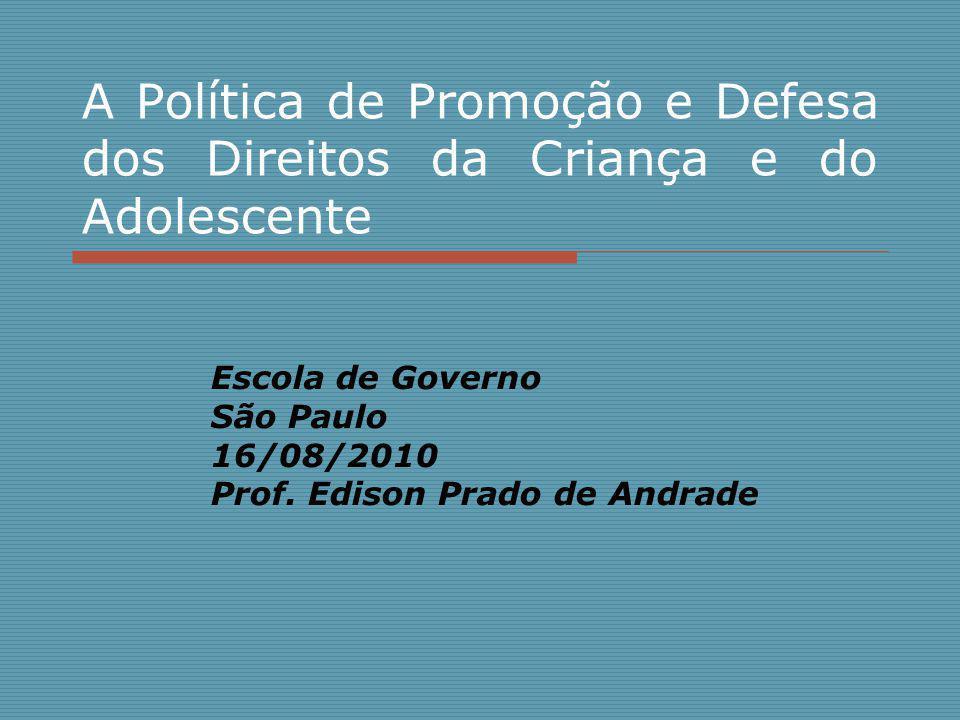A Política de Promoção e Defesa dos Direitos da Criança e do Adolescente Escola de Governo São Paulo 16/08/2010 Prof. Edison Prado de Andrade
