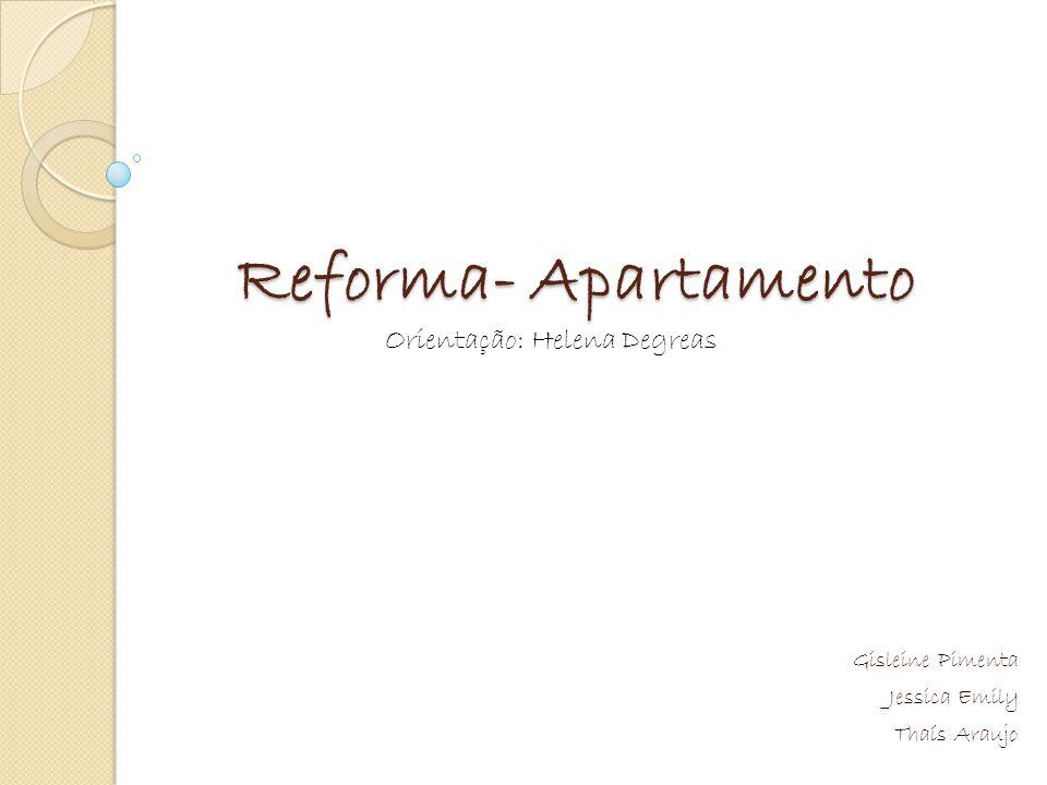 Reforma- Apartamento Gisleine Pimenta Jessica Emily Thaís Araujo Orientação: Helena Degreas