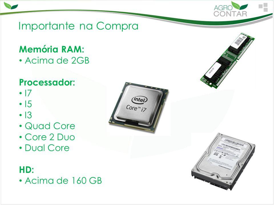 Importante na Compra Memória RAM: Acima de 2GB Processador: I7 I5 I3 Quad Core Core 2 Duo Dual Core HD: Acima de 160 GB