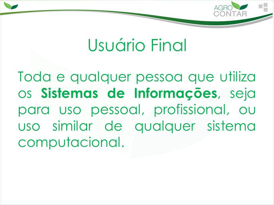 Usuário Final Toda e qualquer pessoa que utiliza os Sistemas de Informações, seja para uso pessoal, profissional, ou uso similar de qualquer sistema c