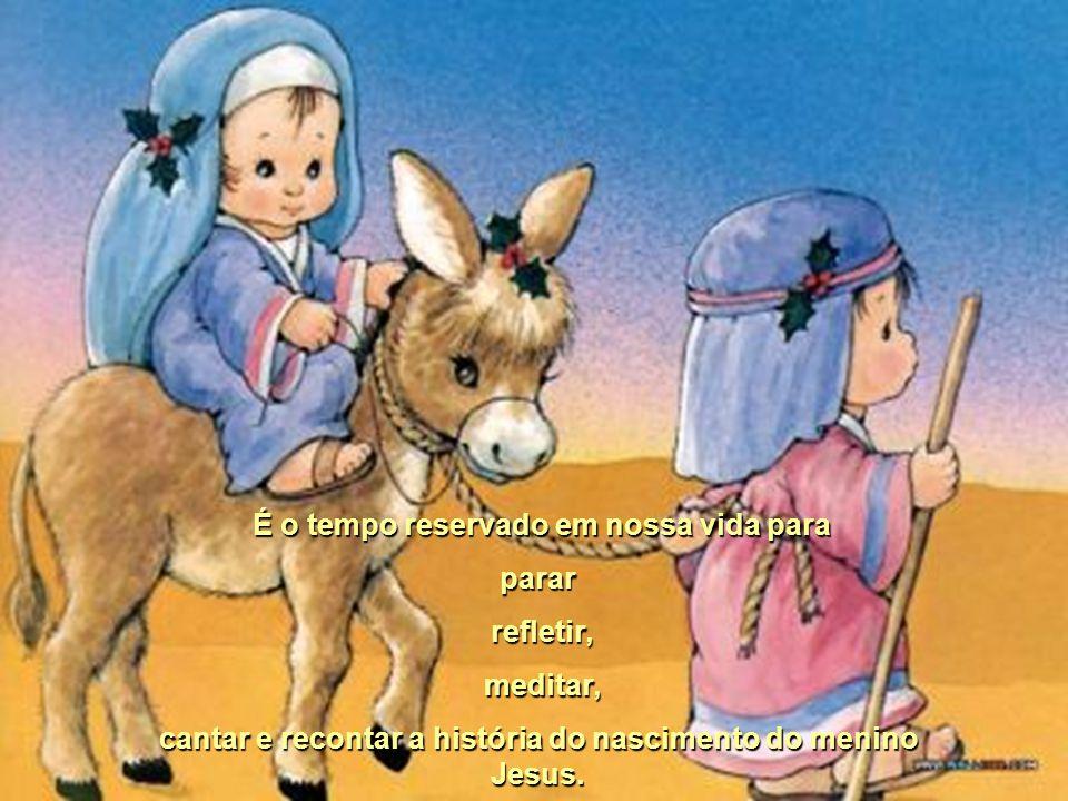 É o tempo reservado em nossa vida para parar refletir, meditar, cantar e recontar a história do nascimento do menino Jesus.