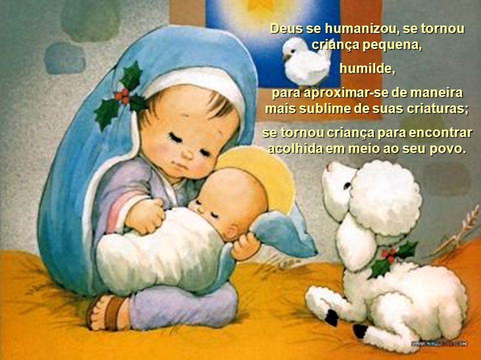 Deus se humanizou, se tornou criança pequena, humilde, para aproximar-se de maneira mais sublime de suas criaturas; se tornou criança para encontrar acolhida em meio ao seu povo.