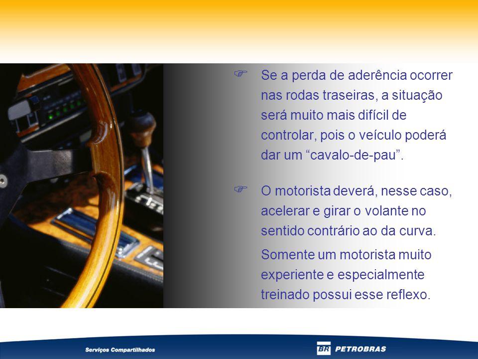  Se a perda de aderência ocorrer nas rodas traseiras, a situação será muito mais difícil de controlar, pois o veículo poderá dar um cavalo-de-pau .