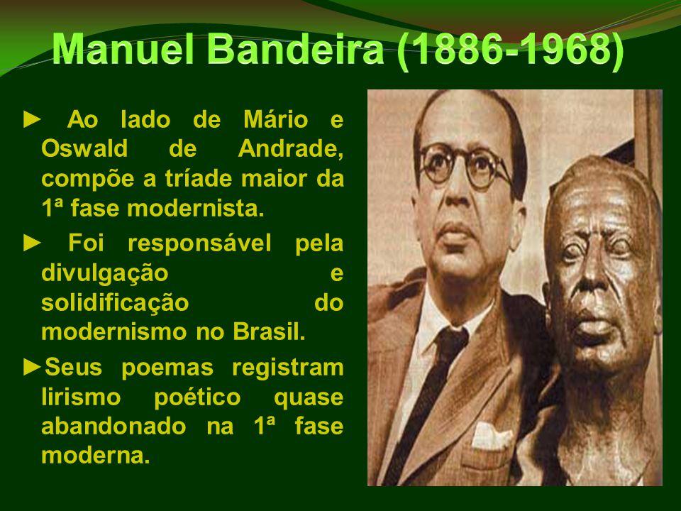 ► Ao lado de Mário e Oswald de Andrade, compõe a tríade maior da 1ª fase modernista. ► Foi responsável pela divulgação e solidificação do modernismo n