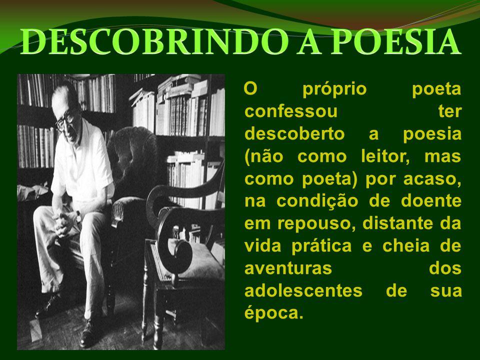 O próprio poeta confessou ter descoberto a poesia (não como leitor, mas como poeta) por acaso, na condição de doente em repouso, distante da vida prát