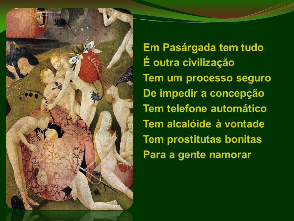 Em Pasárgada tem tudo É outra civilização Tem um processo seguro De impedir a concepção Tem telefone automático Tem alcalóide à vontade Tem prostituta