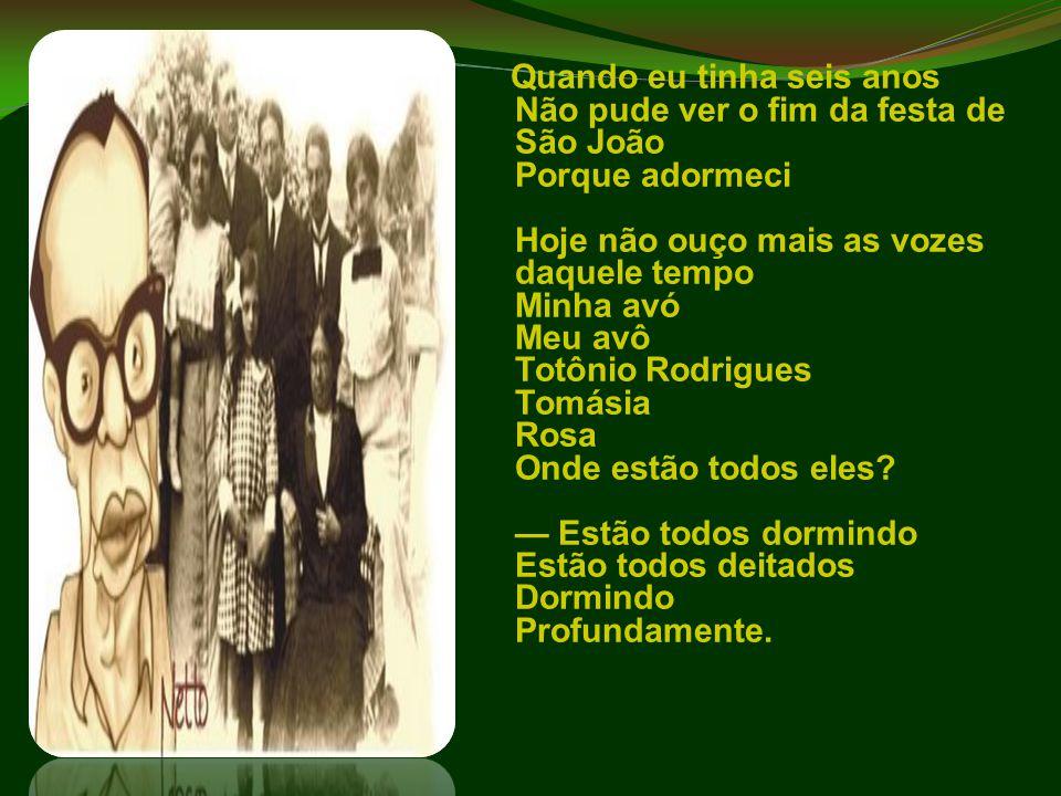 Quando eu tinha seis anos Não pude ver o fim da festa de São João Porque adormeci Hoje não ouço mais as vozes daquele tempo Minha avó Meu avô Totônio
