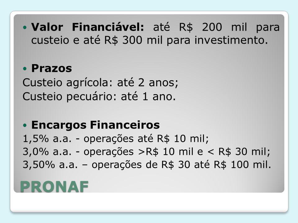 PRONAF Valor Financiável: até R$ 200 mil para custeio e até R$ 300 mil para investimento. Prazos Custeio agrícola: até 2 anos; Custeio pecuário: até 1