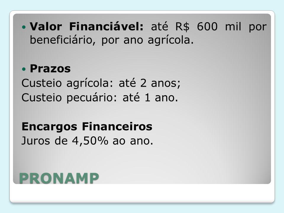 PRONAMP Valor Financiável: até R$ 600 mil por beneficiário, por ano agrícola. Prazos Custeio agrícola: até 2 anos; Custeio pecuário: até 1 ano. Encarg