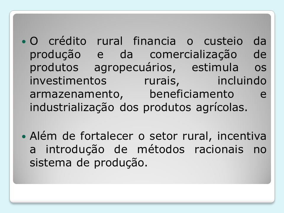 O crédito rural financia o custeio da produção e da comercialização de produtos agropecuários, estimula os investimentos rurais, incluindo armazenamen