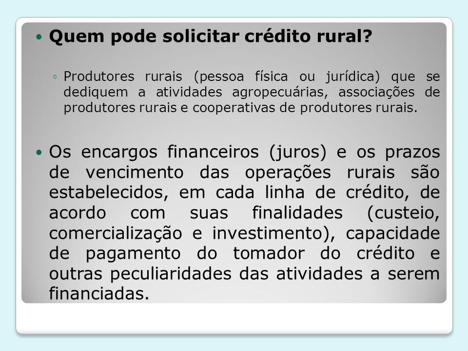 Quem pode solicitar crédito rural? ◦Produtores rurais (pessoa física ou jurídica) que se dediquem a atividades agropecuárias, associações de produtore