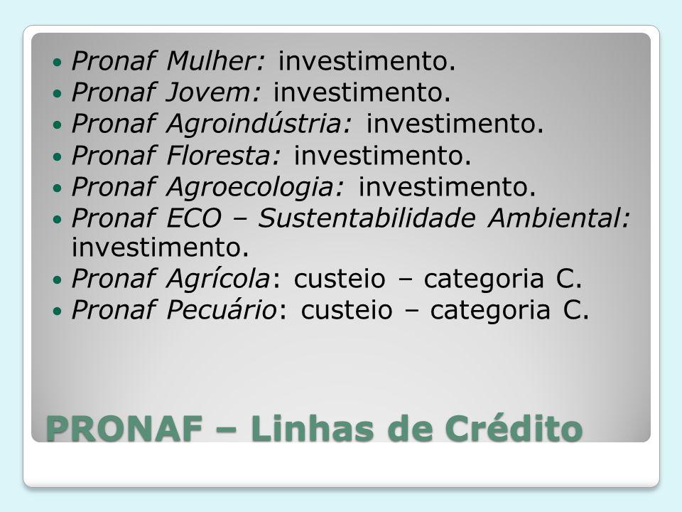 PRONAF – Linhas de Crédito Pronaf Mulher: investimento. Pronaf Jovem: investimento. Pronaf Agroindústria: investimento. Pronaf Floresta: investimento.