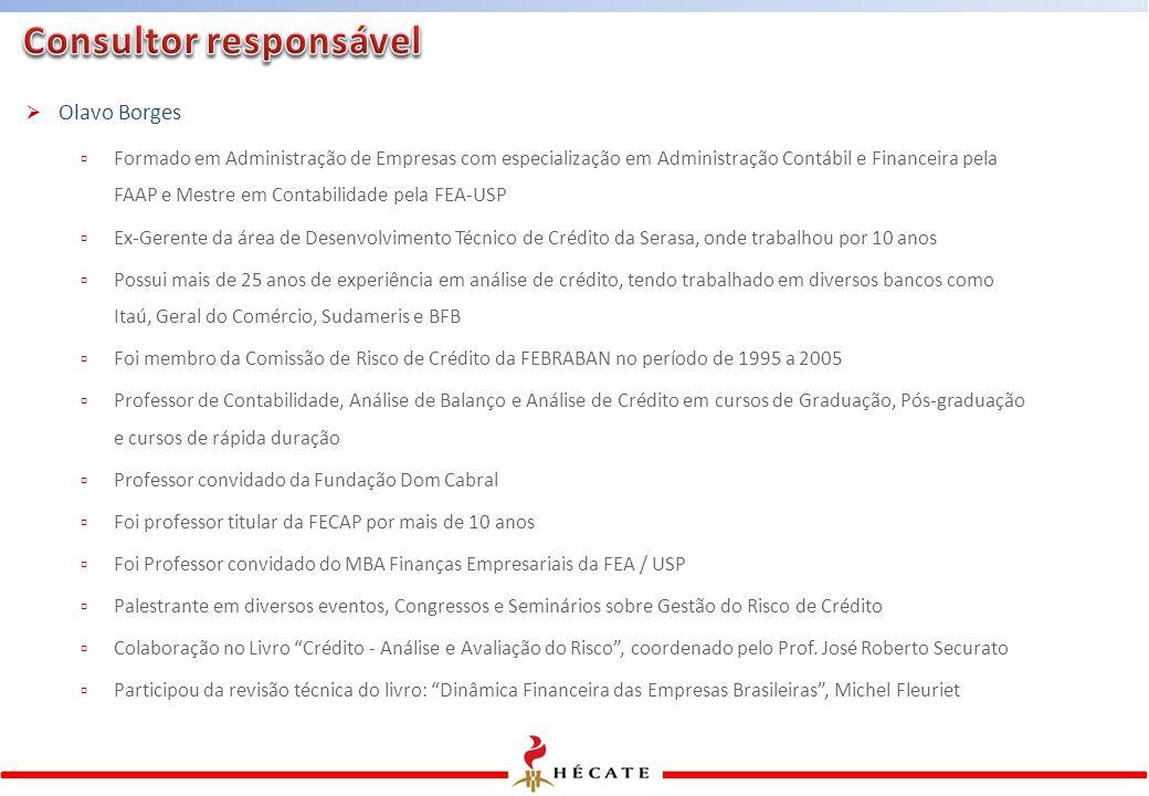 Olavo Borges  Formado em Administração de Empresas com especialização em Administração Contábil e Financeira pela FAAP e Mestre em Contabilidade pela FEA-USP  Ex-Gerente da área de Desenvolvimento Técnico de Crédito da Serasa, onde trabalhou por 10 anos  Possui mais de 25 anos de experiência em análise de crédito, tendo trabalhado em diversos bancos como Itaú, Geral do Comércio, Sudameris e BFB  Foi membro da Comissão de Risco de Crédito da FEBRABAN no período de 1995 a 2005  Professor de Contabilidade, Análise de Balanço e Análise de Crédito em cursos de Graduação, Pós-graduação e cursos de rápida duração  Professor convidado da Fundação Dom Cabral  Foi professor titular da FECAP por mais de 10 anos  Foi Professor convidado do MBA Finanças Empresariais da FEA / USP  Palestrante em diversos eventos, Congressos e Seminários sobre Gestão do Risco de Crédito  Colaboração no Livro Crédito - Análise e Avaliação do Risco , coordenado pelo Prof.