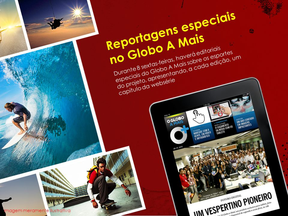 Reportagens especiais no Globo A Mais Durante 8 sextas-feiras, haverá editoriais especiais do Globo A Mais sobre os esportes do projeto, apresentando, a cada edição, um capítulo da websérie Imagem meramente ilustrativa