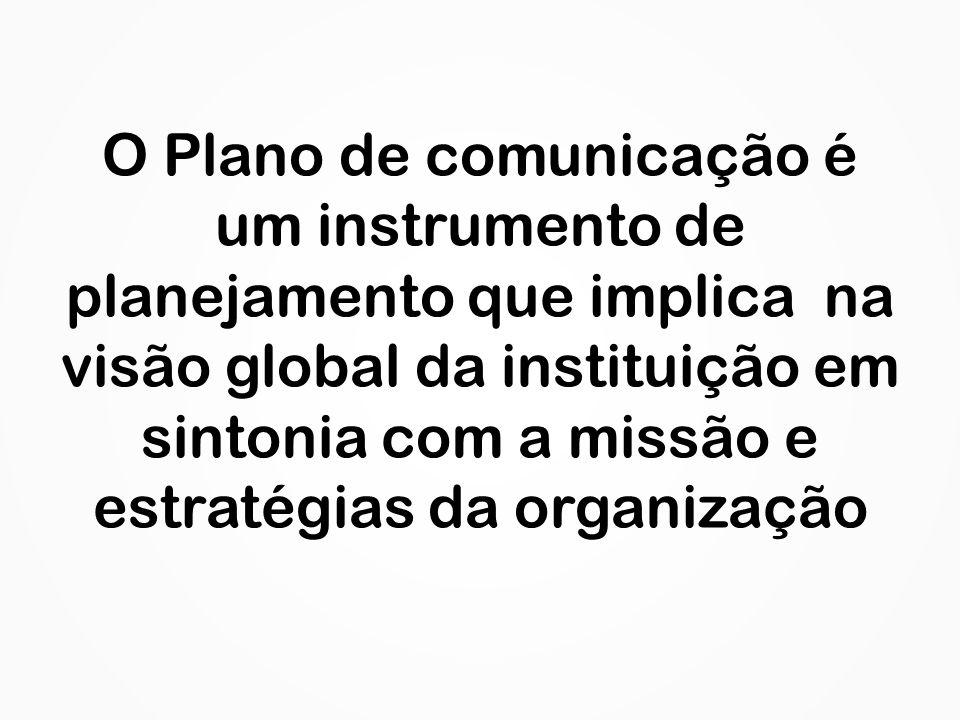 O Plano de comunicação é um instrumento de planejamento que implica na visão global da instituição em sintonia com a missão e estratégias da organizaç