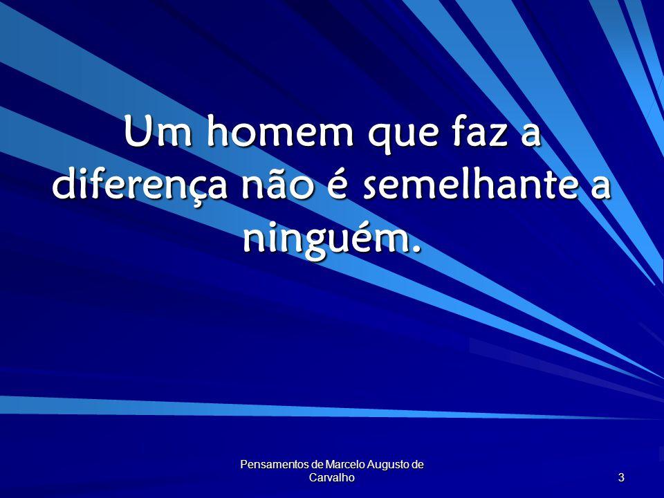 Pensamentos de Marcelo Augusto de Carvalho 4 Quem faz a diferença, não deixa as coisas como estavam.