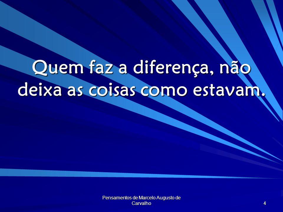 Pensamentos de Marcelo Augusto de Carvalho 5 Para fazer a diferença, divide- se ou subtrai, soma-se ou multiplica-se.