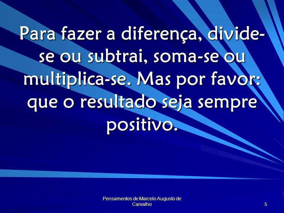 Pensamentos de Marcelo Augusto de Carvalho 6 Só ponha em pratos limpos o que desejas engolir do cardápio.