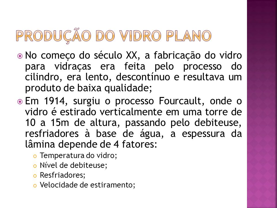  No começo do século XX, a fabricação do vidro para vidraças era feita pelo processo do cilindro, era lento, descontínuo e resultava um produto de baixa qualidade;  Em 1914, surgiu o processo Fourcault, onde o vidro é estirado verticalmente em uma torre de 10 a 15m de altura, passando pelo debiteuse, resfriadores à base de água, a espessura da lâmina depende de 4 fatores: Temperatura do vidro; Nível de debiteuse; Resfriadores; Velocidade de estiramento;