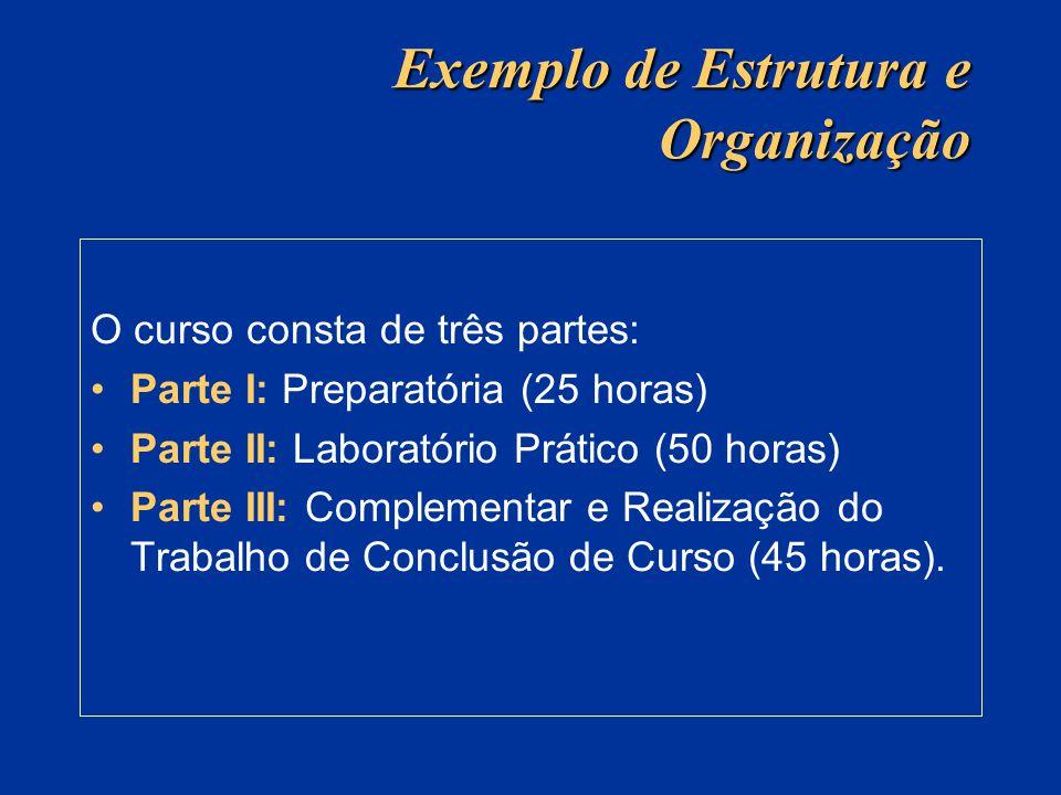 Exemplo de Estrutura e Organização O curso consta de três partes: Parte I: Preparatória (25 horas) Parte II: Laboratório Prático (50 horas) Parte III: